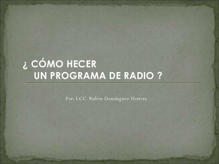 ¿ CÓMO HECER  UN PROGRAMA DE RADIO ? Por: LCC. Rubén Domínguez Herrera