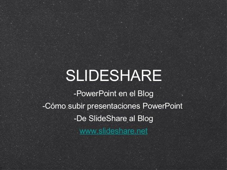 SLIDESHARE <ul><li>-PowerPoint en el Blog </li></ul><ul><li>-Cómo subir presentaciones PowerPoint  </li></ul><ul><li>-De S...