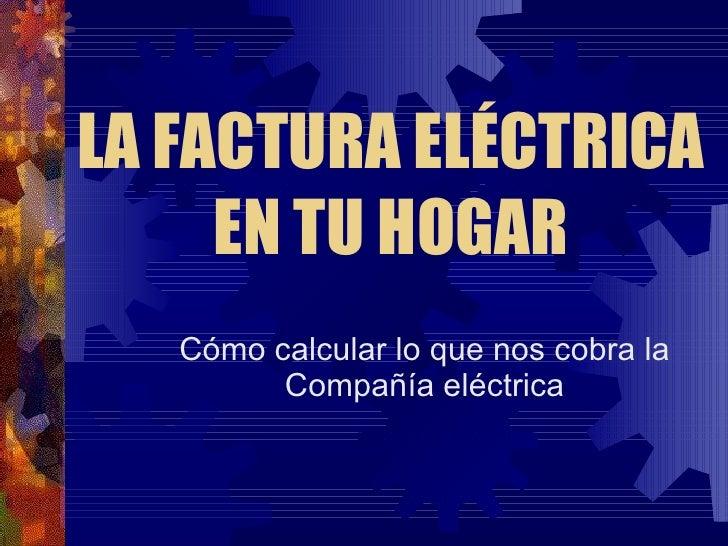LA FACTURA ELÉCTRICA EN TU HOGAR Cómo calcular lo que nos cobra la Compañía eléctrica