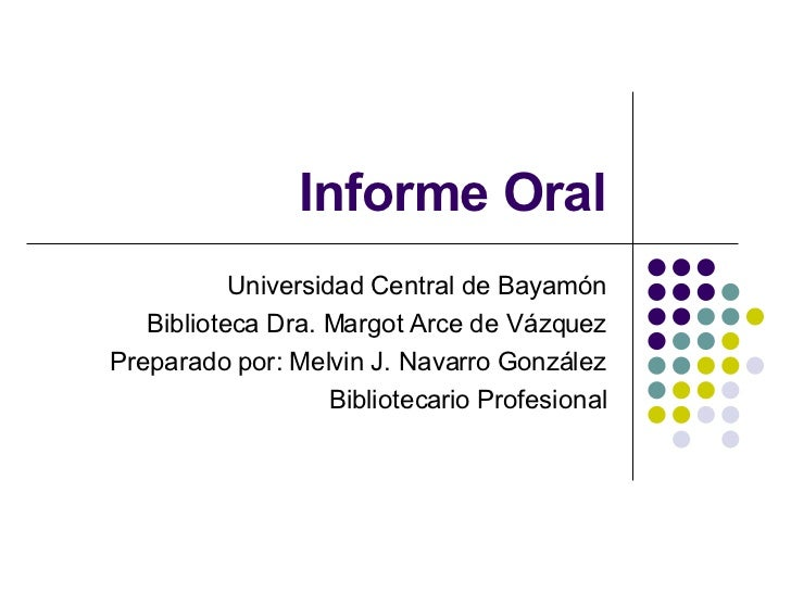 Informe Oral Universidad Central de Bayamón Biblioteca Dra. Margot Arce de Vázquez Preparado por: Melvin J. Navarro Gonzál...