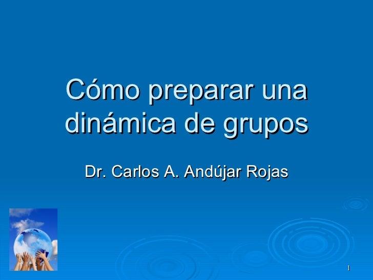 Cómo preparar una dinámica de grupos Dr. Carlos A. Andújar Rojas