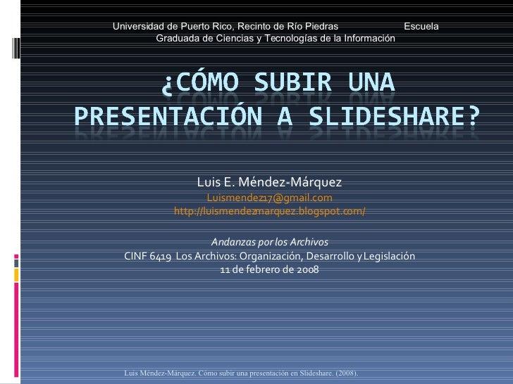 Luis E. Méndez-Márquez [email_address] http://luismendezmarquez.blogspot.com/ Andanzas por los Archivos CINF 6419  Los Arc...