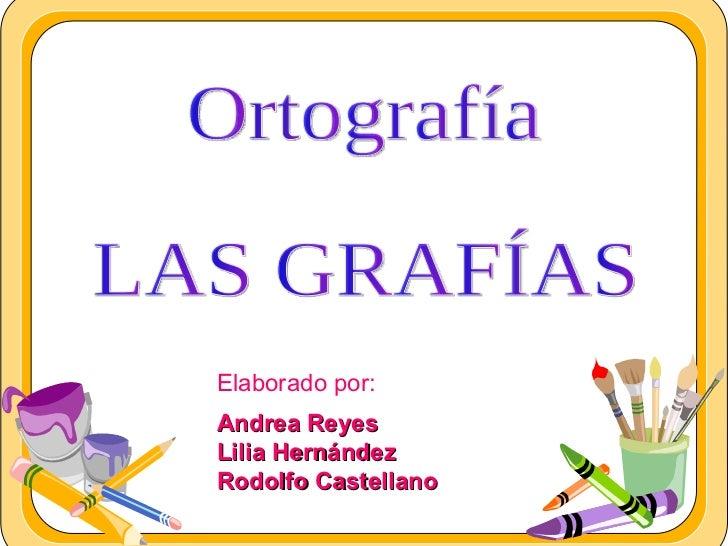Elaborado por: Andrea Reyes  Lilia Hernández Rodolfo Castellano  Ortografía LAS GRAFÍAS