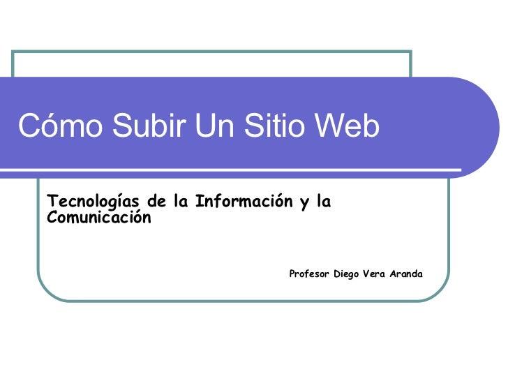 Cómo Subir Un Sitio Web Tecnologías de la Información y la Comunicación Profesor Diego Vera Aranda