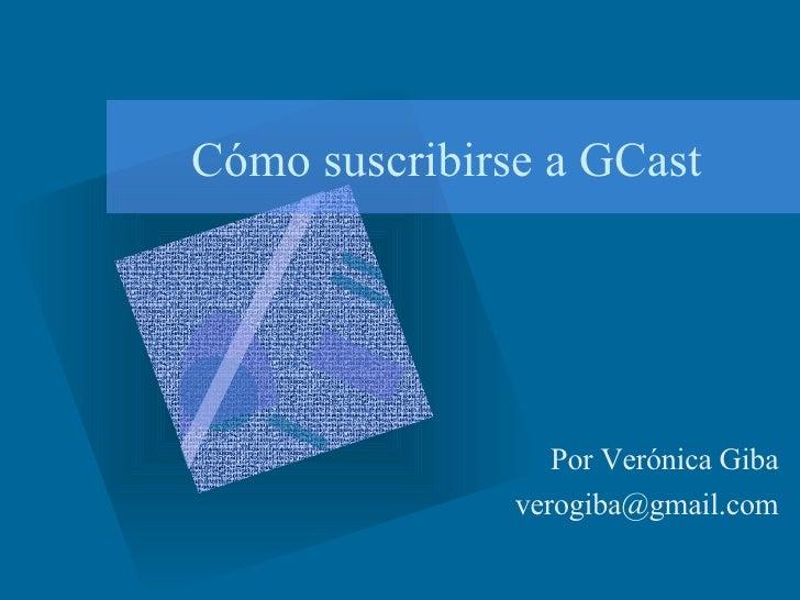 Cómo suscribirse a GCast Por Verónica Giba [email_address]