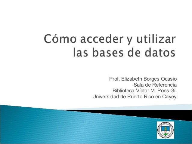Prof. Elizabeth Borges Ocasio Sala de Referencia Biblioteca Víctor M. Pons Gil Universidad de Puerto Rico en Cayey