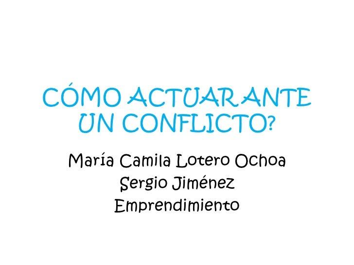 CÓMO ACTUAR ANTE  UN CONFLICTO? María Camila Lotero Ochoa       Sergio Jiménez      Emprendimiento