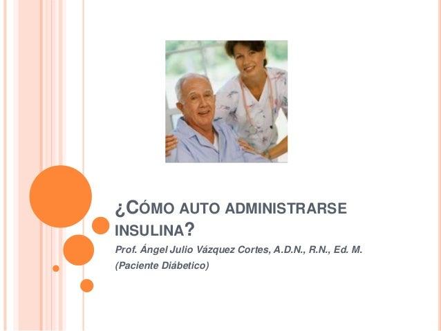 ¿CÓMO AUTO ADMINISTRARSE INSULINA? Prof. Ángel Julio Vázquez Cortes, A.D.N., R.N., Ed. M. (Paciente Diábetico)