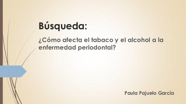 Búsqueda: ¿Cómo afecta el tabaco y el alcohol a la enfermedad periodontal? Paula Pajuelo García