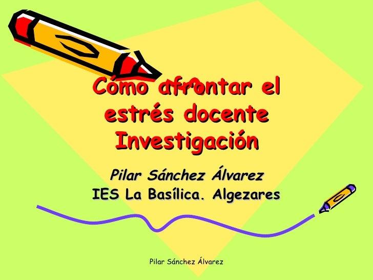 Cómo afrontar el estrés docente Investigación Pilar Sánchez Álvarez IES La Basílica. Algezares Pilar Sánchez Álvarez
