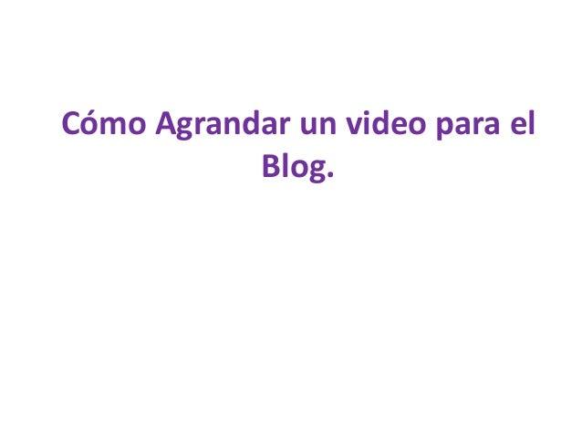 Cómo Agrandar un video para elBlog.