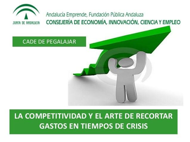 CADE DE PEGALAJARLA COMPETITIVIDAD Y EL ARTE DE RECORTAR      GASTOS EN TIEMPOS DE CRISIS