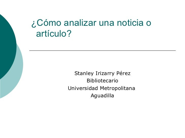 ¿Cómo analizar una noticia o    artículo? Stanley Irizarry Pérez Bibliotecario Universidad Metropolitana  Aguadilla