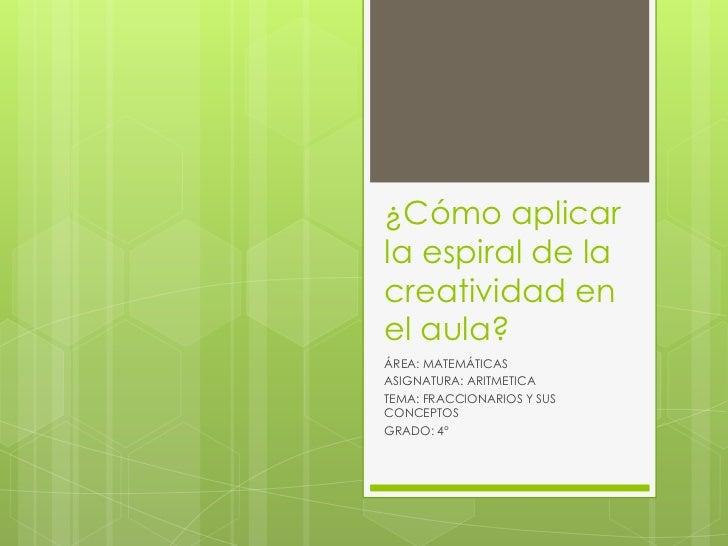 ¿Cómo aplicarla espiral de lacreatividad enel aula?ÁREA: MATEMÁTICASASIGNATURA: ARITMETICATEMA: FRACCIONARIOS Y SUSCONCEPT...