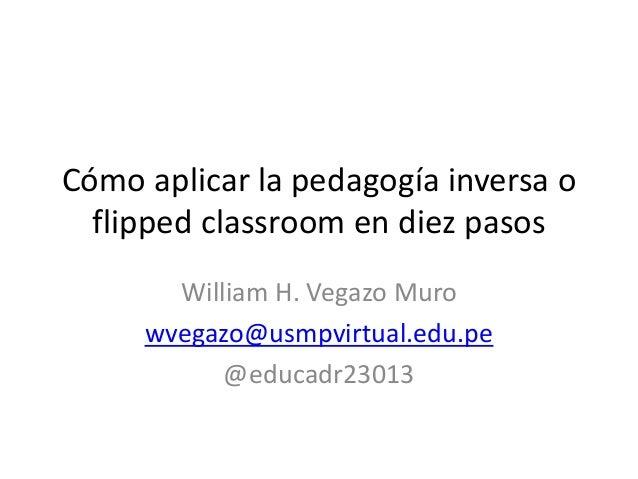 Cómo aplicar la pedagogía inversa o flipped classroom en diez pasos William H. Vegazo Muro wvegazo@usmpvirtual.edu.pe @edu...