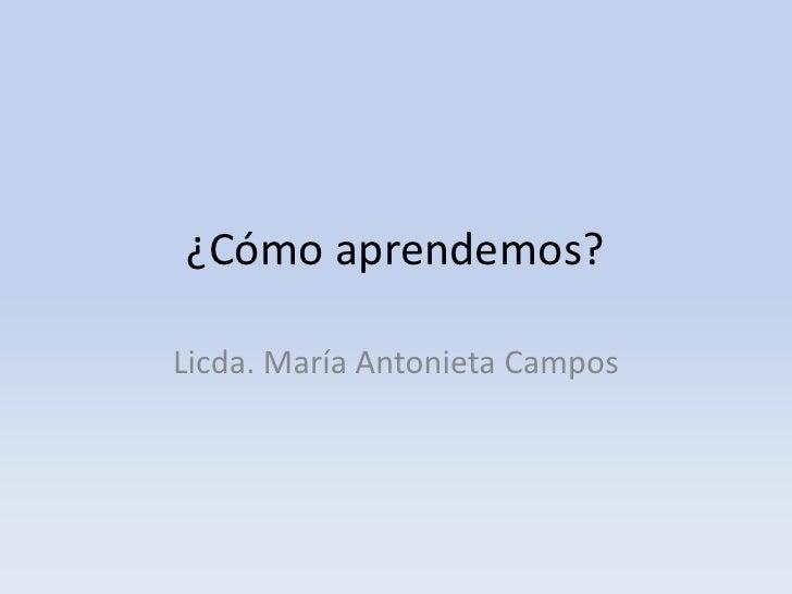 ¿Cómo aprendemos?<br />Licda. María Antonieta Campos<br />