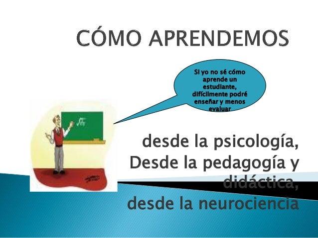 desde la psicología, Desde la pedagogía y didáctica, desde la neurociencia Si yo no sé cómo aprende un estudiante, difícil...