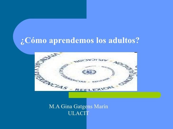 ¿Cómo aprendemos los adultos? M.A Gina Gatgens Marín ULACIT