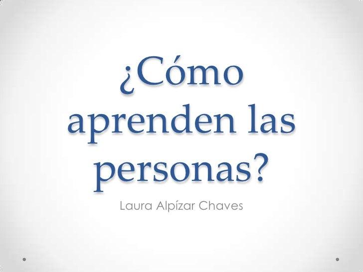 ¿Cómo aprenden las personas?<br />Laura Alpízar Chaves<br />