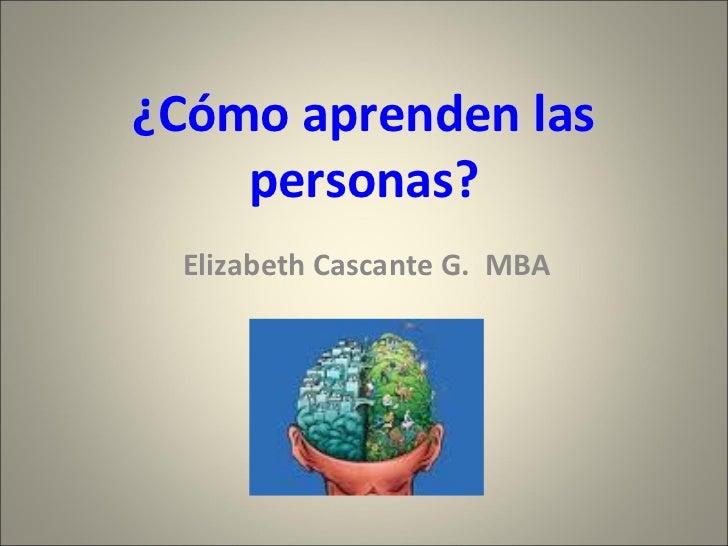 ¿Cómo aprenden las personas? Elizabeth Cascante G.  MBA