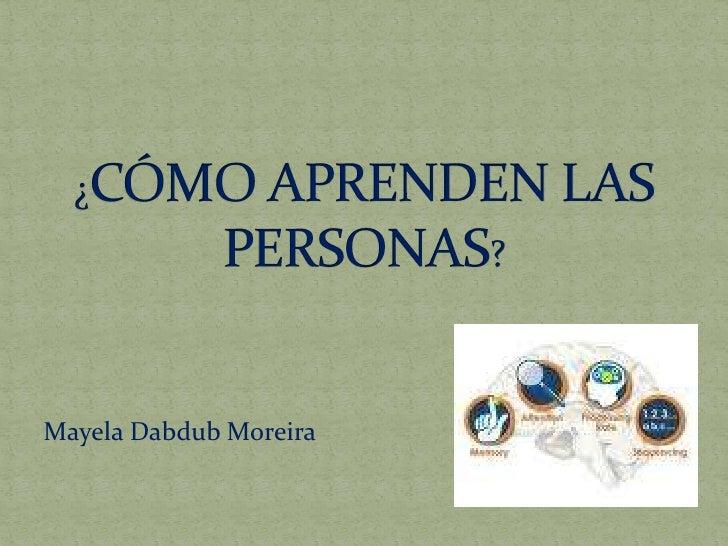 ¿CÓMO APRENDEN LAS PERSONAS?<br />Mayela Dabdub Moreira<br />