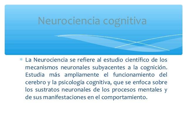 ∗ La Neurociencia se refiere al estudio científico de losmecanismos neuronales subyacentes a la cognición.Estudia más ampl...