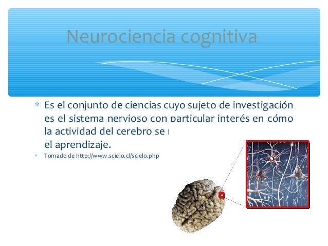 ∗ Es el conjunto de ciencias cuyo sujeto de investigaciónes el sistema nervioso con particular interés en cómola actividad...