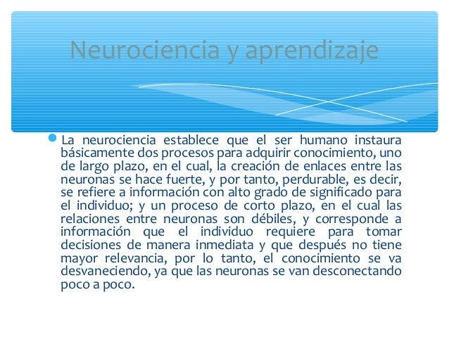 La neurociencia establece que el ser humano instaurabásicamente dos procesos para adquirir conocimiento, unode largo plaz...