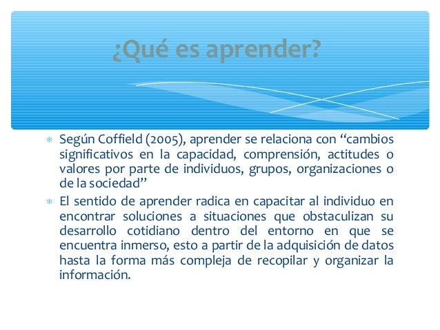 """∗ Según Coffield (2005), aprender se relaciona con """"cambiossignificativos en la capacidad, comprensión, actitudes ovalores..."""