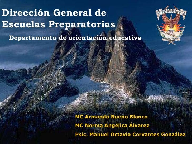 Dirección General de Escuelas Preparatorias Departamento de orientación educativa MC Armando Bueno Blanco MC Norma Angélic...