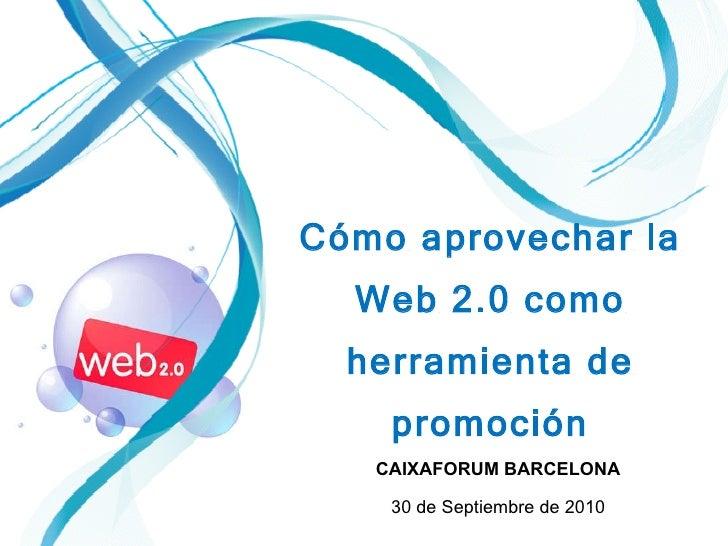 CAIXAFORUM BARCELONA 30 de Septiembre de 2010  Cómo aprovechar la Web 2.0 como herramienta de promoción