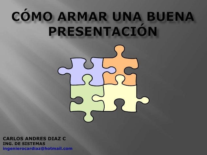 Cómo armar una buena presentación <br />CARLOS ANDRES DIAZ C<br />ING. DE SISTEMAS<br />ingenierocardiaz@hotmail.com<br />