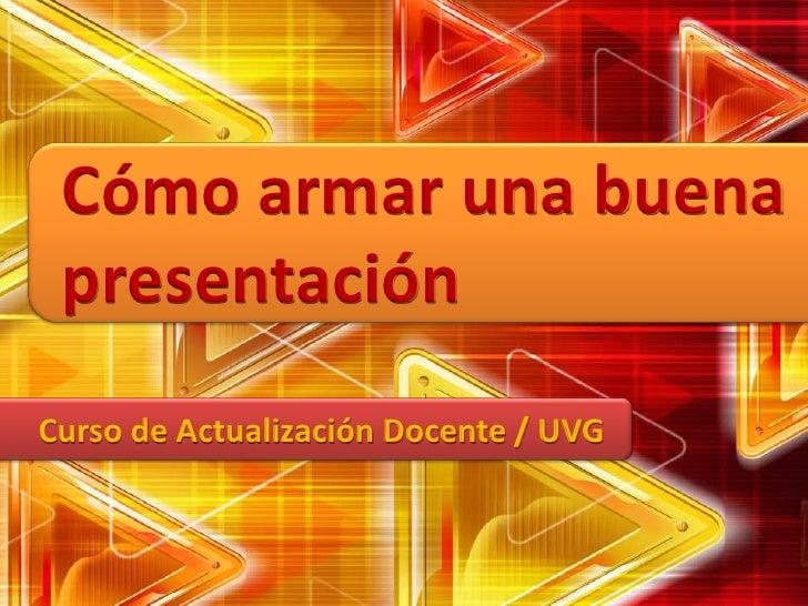 Cómo armar una buena presentación<br />Curso de Actualización Docente / UVG<br />