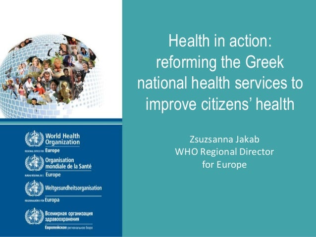 Health in action: reforming the Greek national health services to improve citizens' health Zsuzsanna Jakab WHO Regional Di...