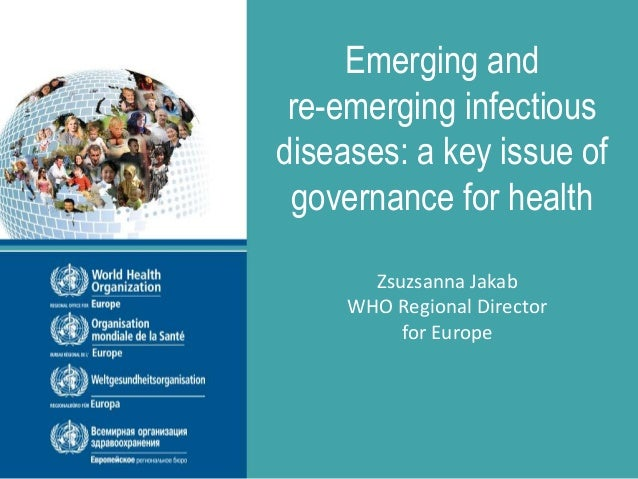 Emerging and re-emerging infectious diseases: a key issue of governance for health Zsuzsanna Jakab WHO Regional Director f...