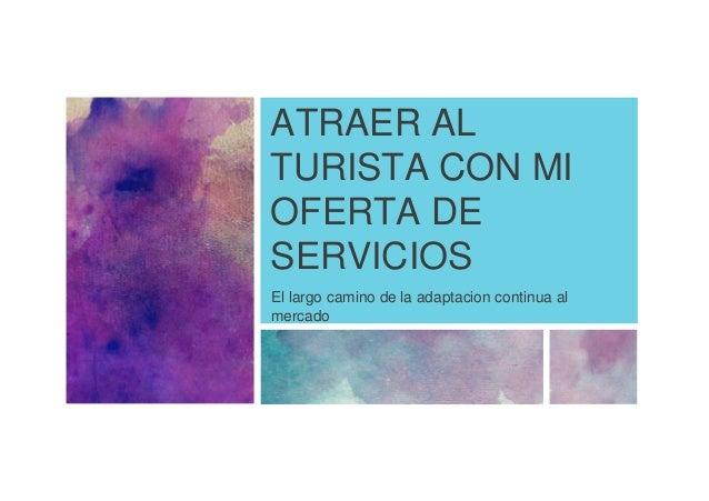 ATRAER AL  TURISTA CON MI  OFERTA DE  SERVICIOS  El largo camino de la adaptacion continua al  mercado