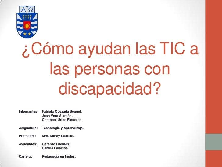 ¿Cómo ayudan las TIC a    las personas con      discapacidad?Integrantes:   Fabiola Quezada Seguel.               Juan Ver...