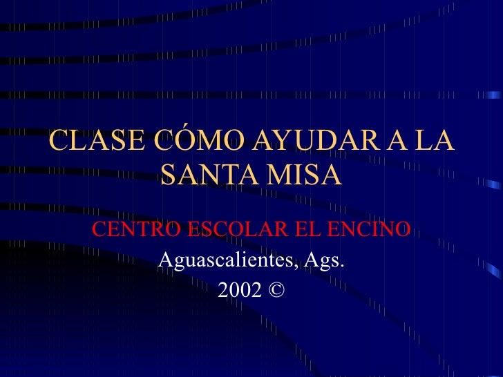 CLASE CÓMO AYUDAR A LA SANTA MISA CENTRO ESCOLAR EL ENCINO Aguascalientes, Ags. 2002 ©