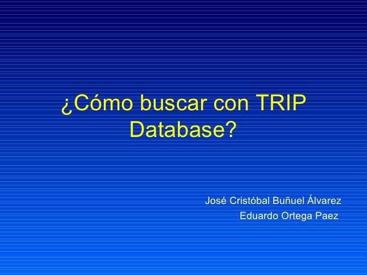 ¿Cómo buscar con TRIP Database? José Cristóbal Buñuel Álvarez Eduardo Ortega Paez