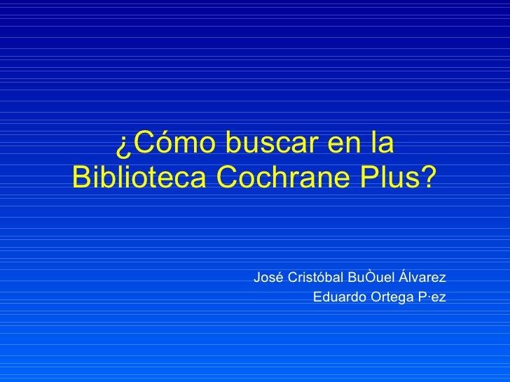 ¿Cómo buscar en la Biblioteca Cochrane Plus? José Cristóbal Buñuel Álvarez Eduardo Ortega Páez