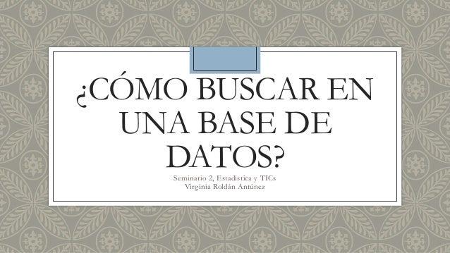¿CÓMO BUSCAR EN UNA BASE DE DATOS?Seminario 2, Estadística y TICs Virginia Roldán Antúnez