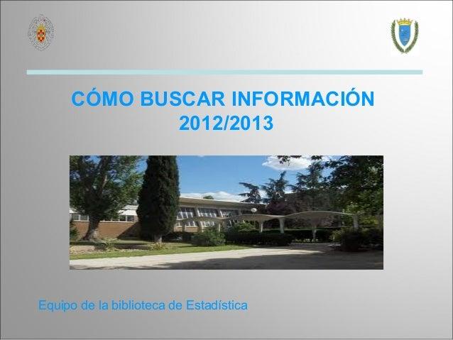 CÓMO BUSCAR INFORMACIÓN             2012/2013Equipo de la biblioteca de Estadística