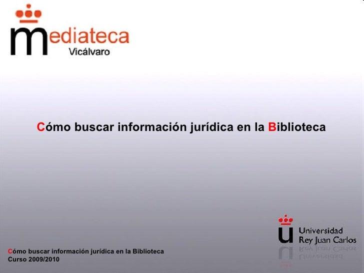 C ómo buscar información jurídica en la  B iblioteca C ómo buscar información jurídica en la Biblioteca Curso 2009/2010