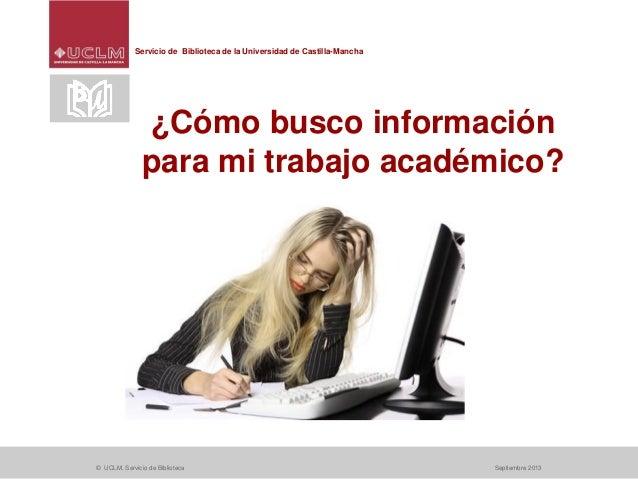 Servicio de Biblioteca de la Universidad de Castilla-Mancha © UCLM. Servicio de Biblioteca Septiembre 2013 ¿Cómo busco inf...