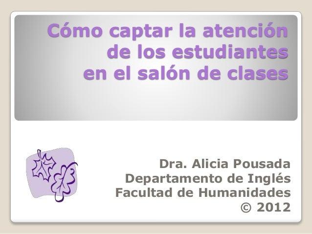 Cómo captar la atención de los estudiantes en el salón de clases Dra. Alicia Pousada Departamento de Inglés Facultad de Hu...