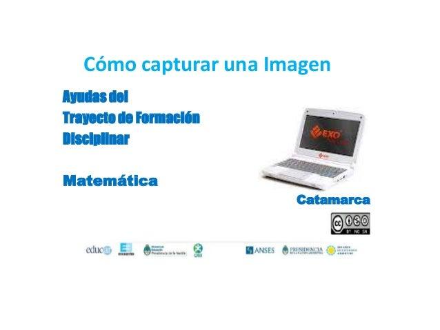 Cómo capturar una ImagenAyudas delTrayecto de FormaciónDisciplinarMatemática                        Catamarca