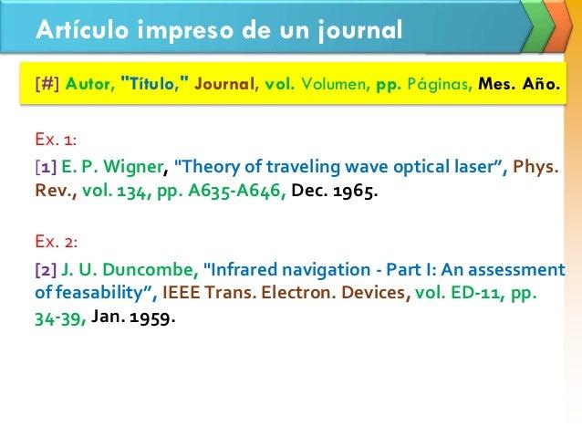"""Artículo impreso de un journal [#] Autor, """"Título,"""" Journal, vol. Volumen, pp. Páginas, Mes. Año. Ex. 1: [1] E. P. Wigner,..."""