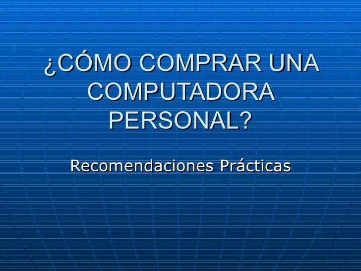 ¿CÓMO COMPRAR UNA COMPUTADORA PERSONAL? Recomendaciones Prácticas