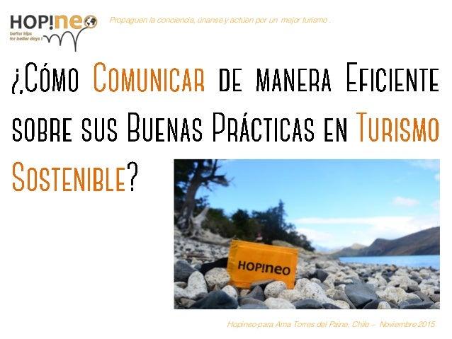 11www.hopineo.org Propaguen la conciencia, únanse y actúen por un mejor turismo . Hopineo para Ama Torres del Paine, Chile...