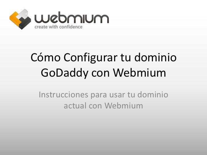 Cómo Configurar tu dominio  GoDaddy con Webmium Instrucciones para usar tu dominio        actual con Webmium